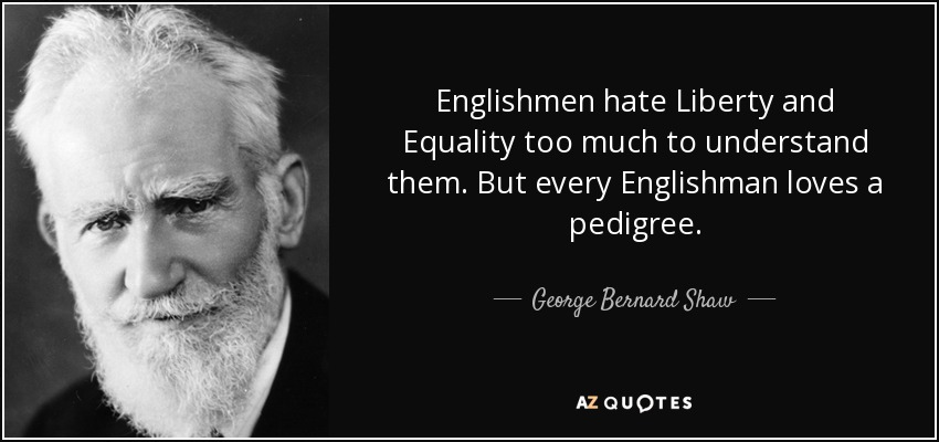 Englishmen hate Liberty and Equality too much to understand them. But every Englishman loves a pedigree. - George Bernard Shaw