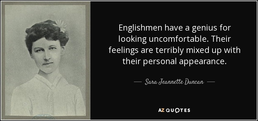 Englishmen have a genius for looking uncomfortable. Their feelings are terribly mixed up with their personal appearance. - Sara Jeannette Duncan