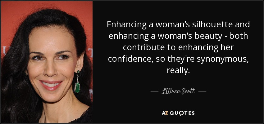 Enhancing a woman's silhouette and enhancing a woman's beauty - both contribute to enhancing her confidence, so they're synonymous, really. - L'Wren Scott