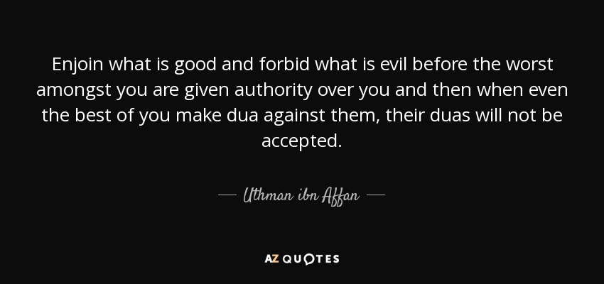 Enjoin what is good and forbid what is evil before the worst amongst you are given authority over you and then when even the best of you make dua against them, their duas will not be accepted. - Uthman ibn Affan