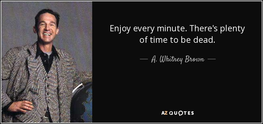 Enjoy every minute. There's plenty of time to be dead. - A. Whitney Brown