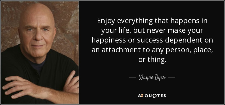 Enjoy everything that happens in your life, but never make your happiness or success dependent on an attachment to any person, place, or thing. - Wayne Dyer