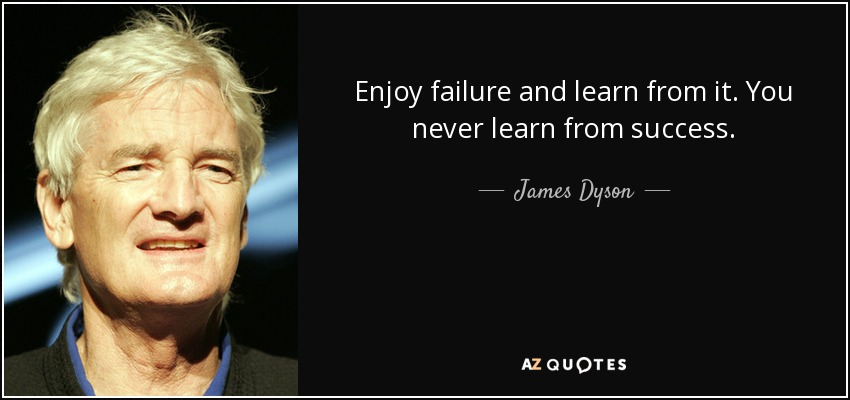 Enjoy failure and learn from it. You never learn from success. - James Dyson