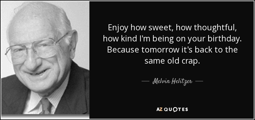 Enjoy how sweet, how thoughtful, how kind I'm being on your birthday. Because tomorrow it's back to the same old crap. - Melvin Helitzer