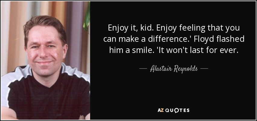 Enjoy it, kid. Enjoy feeling that you can make a difference.' Floyd flashed him a smile. 'It won't last for ever. - Alastair Reynolds