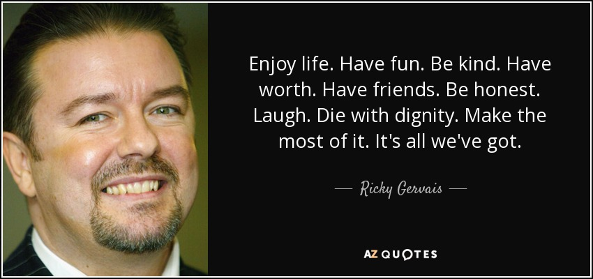 Enjoy life. Have fun. Be kind. Have worth. Have friends. Be honest. Laugh. Die with dignity. Make the most of it. It's all we've got. - Ricky Gervais