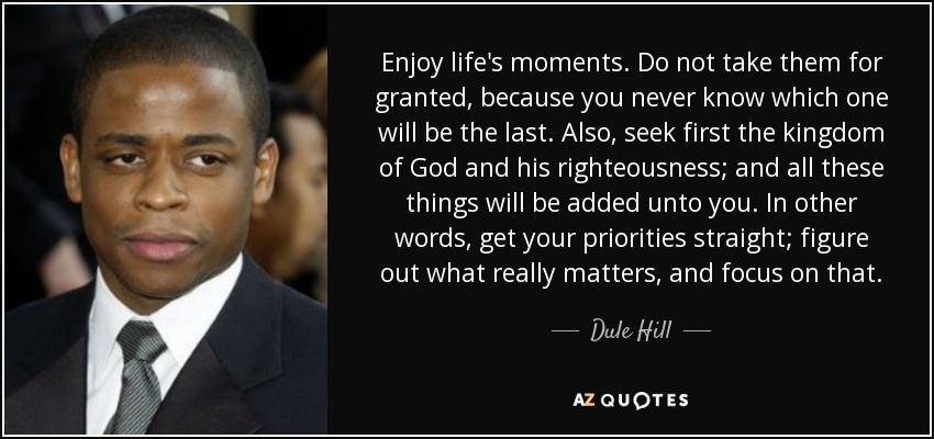 Enjoy life's moments. Do not take them for granted, because you never know which one will be the last. Also, seek first the kingdom of God and his righteousness; and all these things will be added unto you. In other words, get your priorities straight; figure out what really matters, and focus on that. - Dule Hill