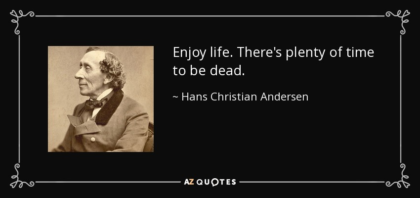 Enjoy life. There's plenty of time to be dead. - Hans Christian Andersen