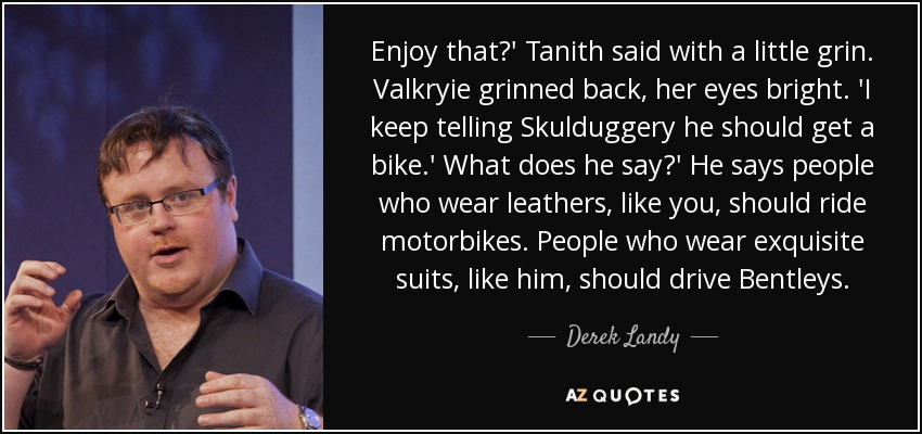 Enjoy that?' Tanith said with a little grin. Valkryie grinned back, her eyes bright. 'I keep telling Skulduggery he should get a bike.' What does he say?' He says people who wear leathers, like you, should ride motorbikes. People who wear exquisite suits, like him, should drive Bentleys. - Derek Landy