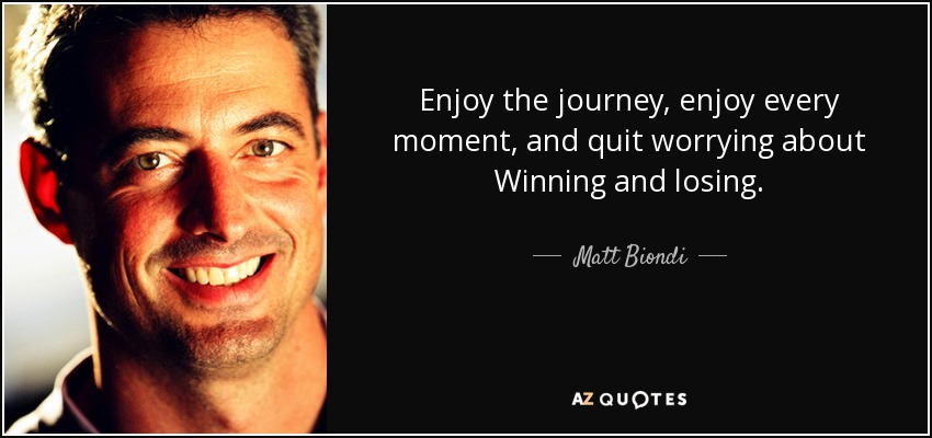 Enjoy the journey, enjoy every moment, and quit worrying about Winning and losing. - Matt Biondi