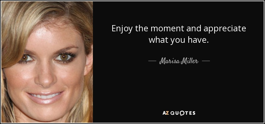 Enjoy the moment and appreciate what you have. - Marisa Miller