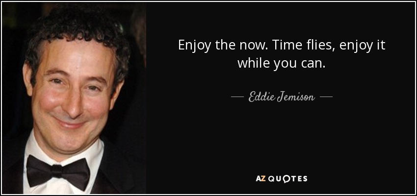 Enjoy the now. Time flies, enjoy it while you can. - Eddie Jemison
