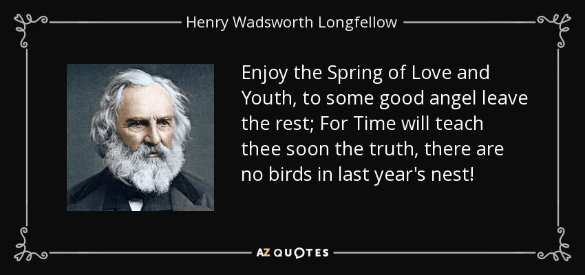 Enjoy the Spring of Love and Youth, to some good angel leave the rest; For Time will teach thee soon the truth, there are no birds in last year's nest! - Henry Wadsworth Longfellow