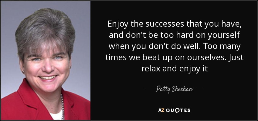 Enjoy the successes that you have, and don't be too hard on yourself when you don't do well. Too many times we beat up on ourselves. Just relax and enjoy it - Patty Sheehan