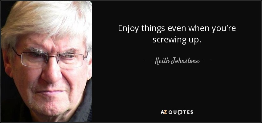 Enjoy things even when you're screwing up. - Keith Johnstone
