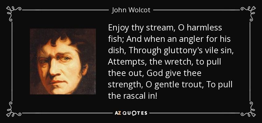 Enjoy thy stream, O harmless fish; And when an angler for his dish, Through gluttony's vile sin, Attempts, the wretch, to pull thee out, God give thee strength, O gentle trout, To pull the rascal in! - John Wolcot