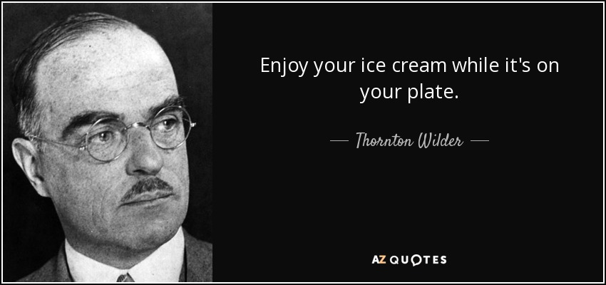 Enjoy your ice cream while it's on your plate. - Thornton Wilder