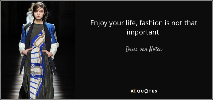 Enjoy your life, fashion is not that important. - Dries van Noten