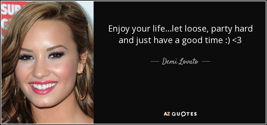 Enjoy your life...let loose, party hard and just have a good time :) <3 - Demi Lovato