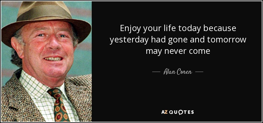 Enjoy your life today because yesterday had gone and tomorrow may never come - Alan Coren