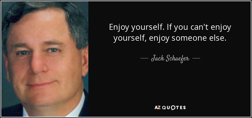 Enjoy yourself. If you can't enjoy yourself, enjoy someone else. - Jack Schaefer