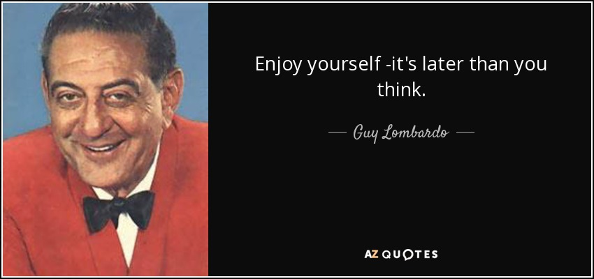 Enjoy yourself -it's later than you think. - Guy Lombardo