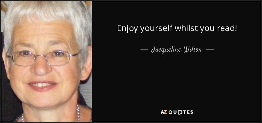 Enjoy yourself whilst you read! - Jacqueline Wilson
