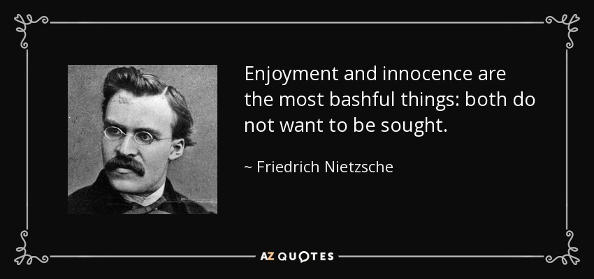 Enjoyment and innocence are the most bashful things: both do not want to be sought. - Friedrich Nietzsche