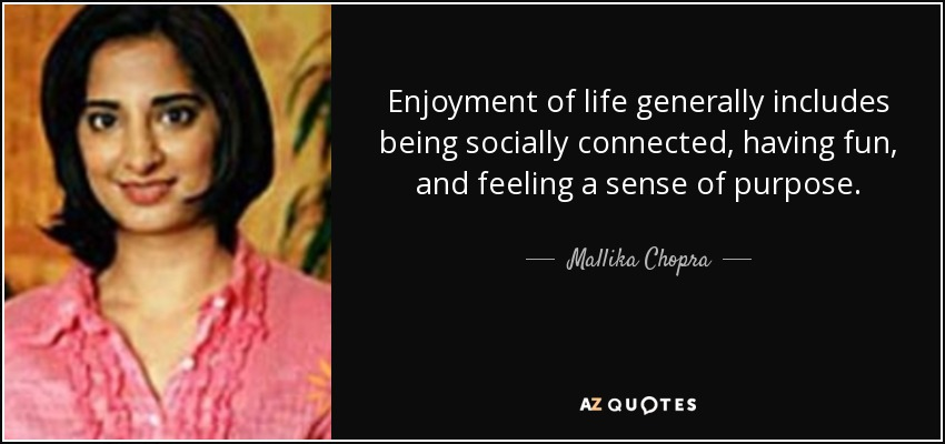 Enjoyment of life generally includes being socially connected, having fun, and feeling a sense of purpose. - Mallika Chopra