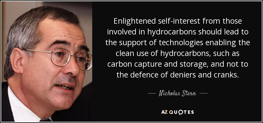 Enlightened self-interest from those involved in hydrocarbons should lead to the support of technologies enabling the clean use of hydrocarbons, such as carbon capture and storage, and not to the defence of deniers and cranks. - Nicholas Stern