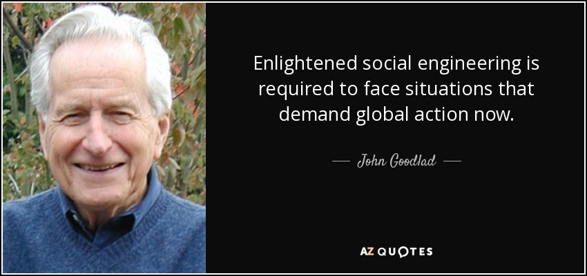 Enlightened social engineering is required to face situations that demand global action now. - John Goodlad