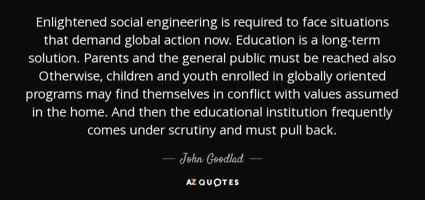 Enlightened social engineering is required to face situations that demand global action now. Education is a long-term solution. Parents and the general public must be reached also Otherwise, children and youth enrolled in globally oriented programs may find themselves in conflict with values assumed in the home. And then the educational institution frequently comes under scrutiny and must pull back. - John Goodlad