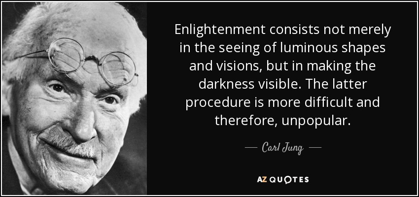 Enlightenment consists not merely in the seeing of luminous shapes and visions, but in making the darkness visible. The latter procedure is more difficult and therefore, unpopular. - Carl Jung