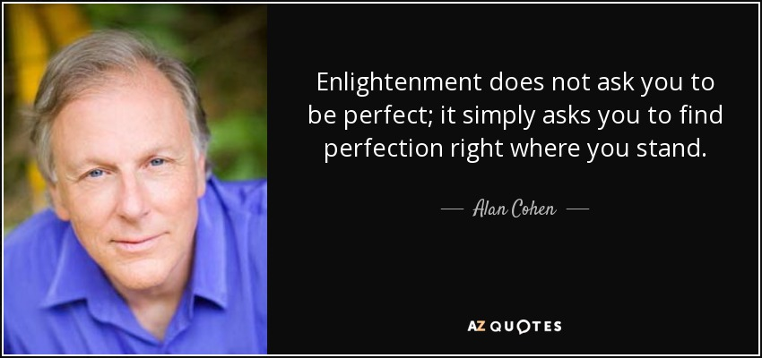 Enlightenment does not ask you to be perfect; it simply asks you to find perfection right where you stand. - Alan Cohen