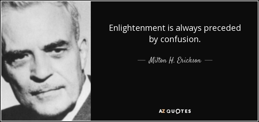 Enlightenment is always preceded by confusion. - Milton H. Erickson