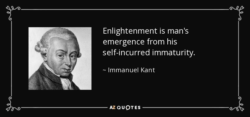 Enlightenment is man's emergence from his self-incurred immaturity. - Immanuel Kant