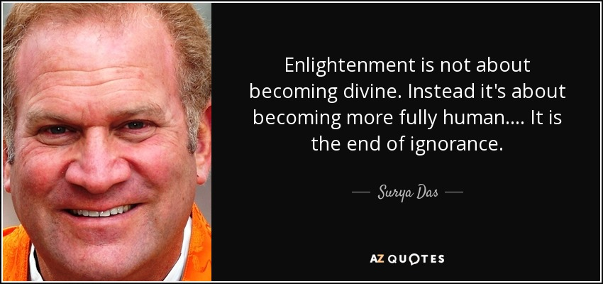 Enlightenment is not about becoming divine. Instead it's about becoming more fully human. . . . It is the end of ignorance. - Surya Das
