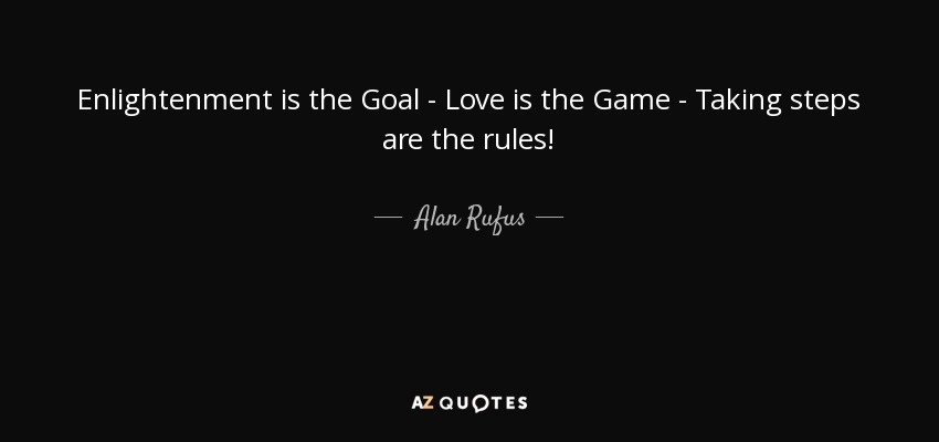 Enlightenment is the Goal - Love is the Game - Taking steps are the rules! - Alan Rufus
