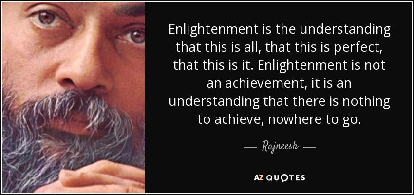Enlightenment is the understanding that this is all, that this is perfect, that this is it. Enlightenment is not an achievement, it is an understanding that there is nothing to achieve, nowhere to go. - Rajneesh