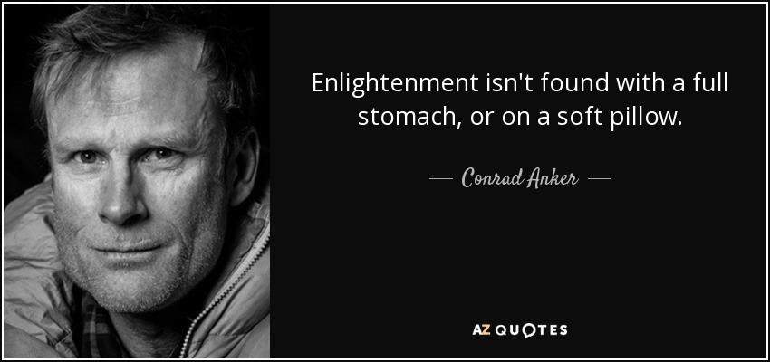 Enlightenment isn't found with a full stomach, or on a soft pillow. - Conrad Anker