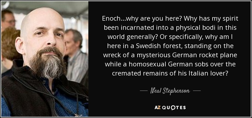 Enoch...why are you here? Why has my spirit been incarnated into a physical bodi in this world generally? Or specifically, why am I here in a Swedish forest, standing on the wreck of a mysterious German rocket plane while a homosexual German sobs over the cremated remains of his Italian lover? - Neal Stephenson