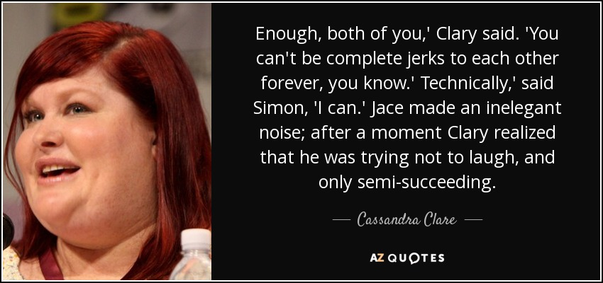 Enough, both of you,' Clary said. 'You can't be complete jerks to each other forever, you know.' Technically,' said Simon, 'I can.' Jace made an inelegant noise; after a moment Clary realized that he was trying not to laugh, and only semi-succeeding. - Cassandra Clare