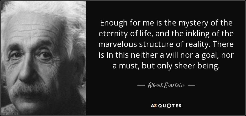 Enough for me is the mystery of the eternity of life, and the inkling of the marvelous structure of reality. There is in this neither a will nor a goal, nor a must, but only sheer being. - Albert Einstein