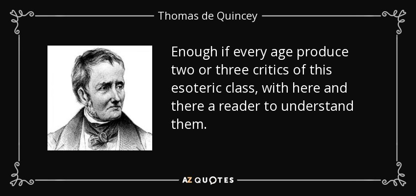Enough if every age produce two or three critics of this esoteric class, with here and there a reader to understand them. - Thomas de Quincey