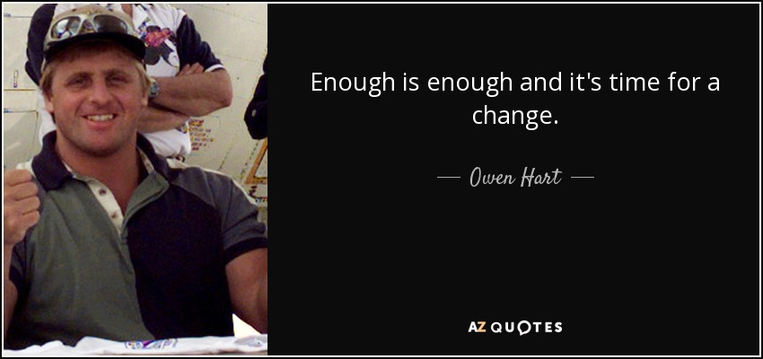 Enough is enough and it's time for a change. - Owen Hart