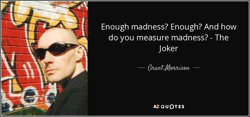 Enough madness? Enough? And how do you measure madness? - The Joker - Grant Morrison