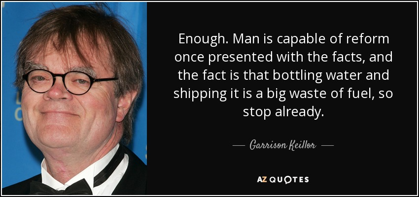 Enough. Man is capable of reform once presented with the facts, and the fact is that bottling water and shipping it is a big waste of fuel, so stop already. - Garrison Keillor