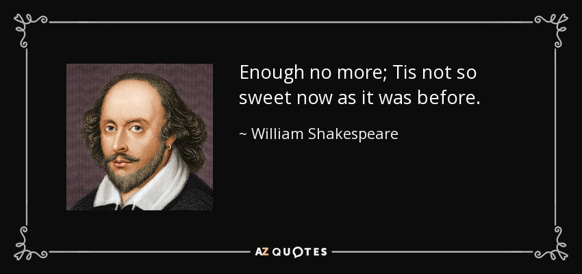 Enough no more; Tis not so sweet now as it was before. - William Shakespeare
