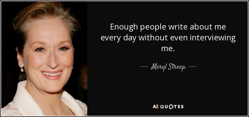 Enough people write about me every day without even interviewing me. - Meryl Streep