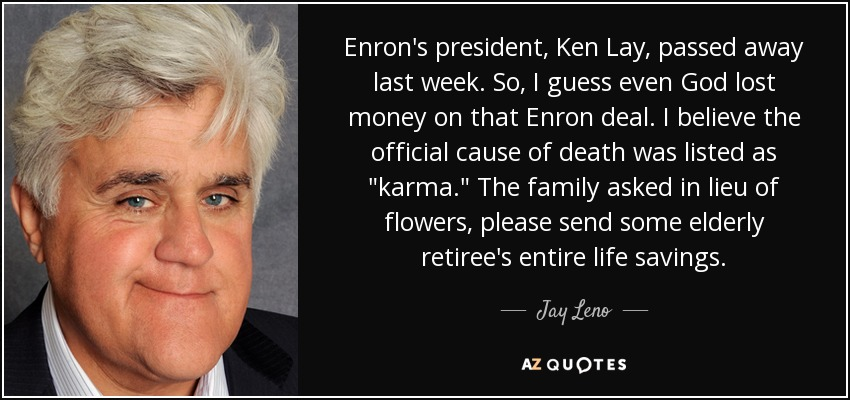 Enron's president, Ken Lay, passed away last week. So, I guess even God lost money on that Enron deal. I believe the official cause of death was listed as